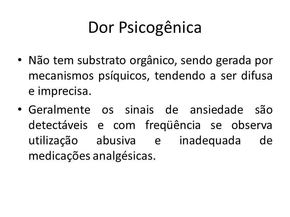 Dor Psicogênica Não tem substrato orgânico, sendo gerada por mecanismos psíquicos, tendendo a ser difusa e imprecisa.