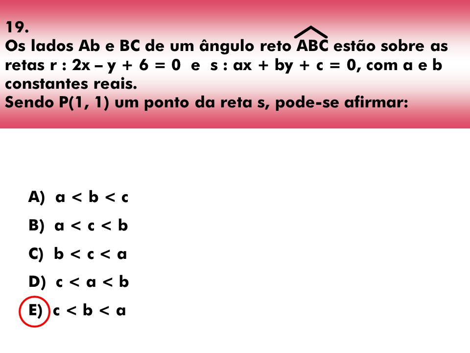 19. Os lados Ab e BC de um ângulo reto ABC estão sobre as retas r : 2x – y + 6 = 0 e s : ax + by + c = 0, com a e b constantes reais. Sendo P(1, 1) um ponto da reta s, pode-se afirmar: