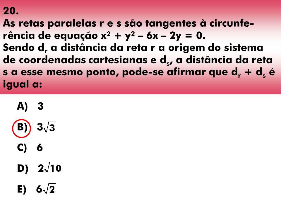 20. As retas paralelas r e s são tangentes à circunfe-rência de equação x2 + y2 – 6x – 2y = 0. Sendo dr a distância da reta r a origem do sistema de coordenadas cartesianas e ds, a distância da reta s a esse mesmo ponto, pode-se afirmar que dr + ds é igual a: