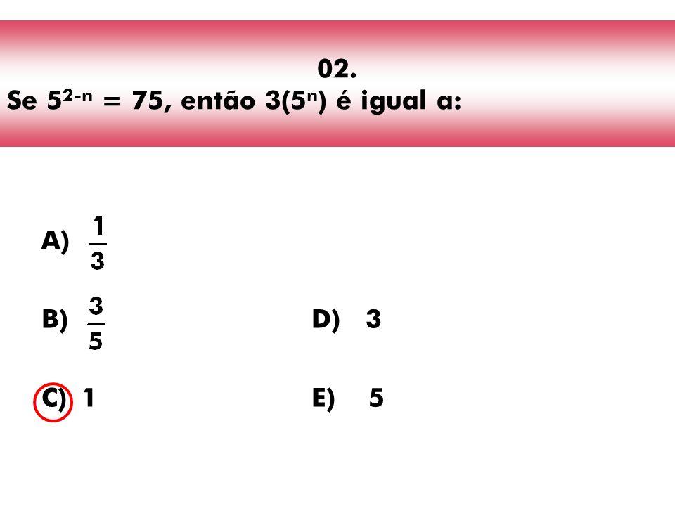 02. Se 52-n = 75, então 3(5n) é igual a: