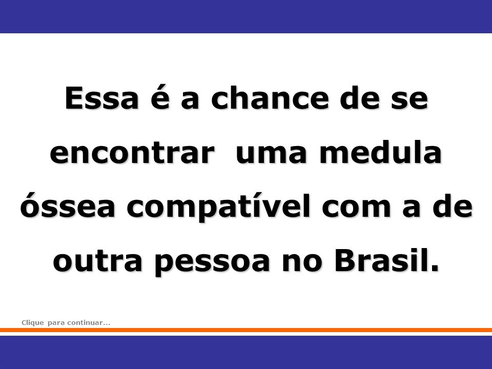 Essa é a chance de se encontrar uma medula óssea compatível com a de outra pessoa no Brasil.