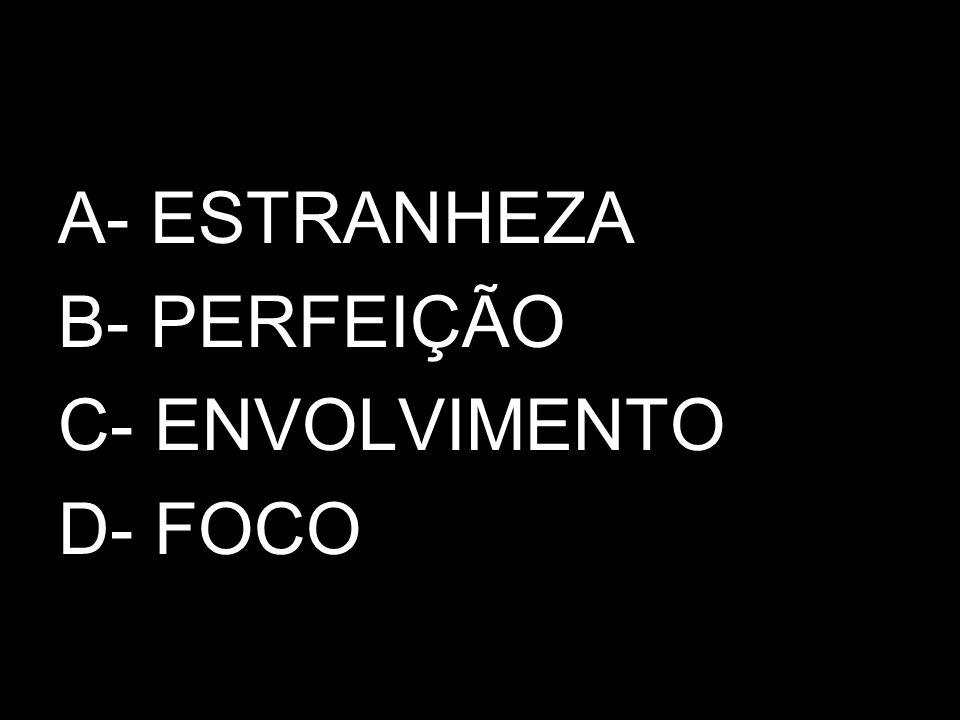 A- ESTRANHEZA B- PERFEIÇÃO C- ENVOLVIMENTO D- FOCO