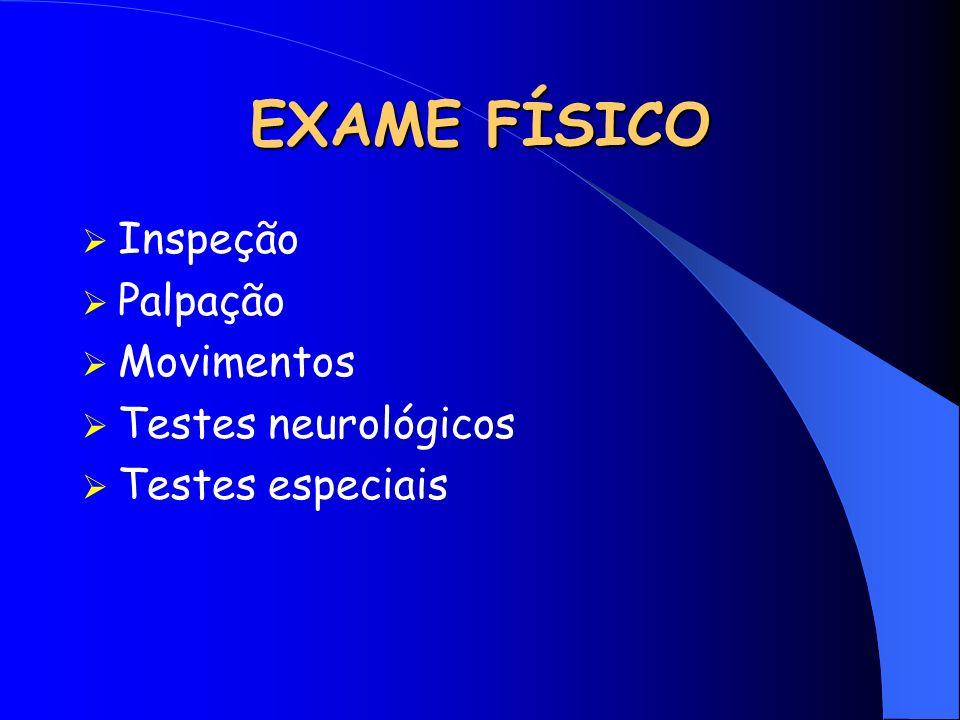 EXAME FÍSICO Inspeção Palpação Movimentos Testes neurológicos
