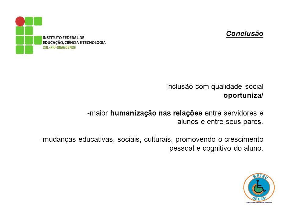 Conclusão Inclusão com qualidade social. oportuniza/ -maior humanização nas relações entre servidores e alunos e entre seus pares.