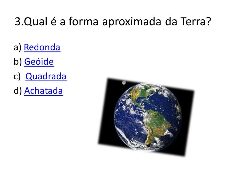 3.Qual é a forma aproximada da Terra