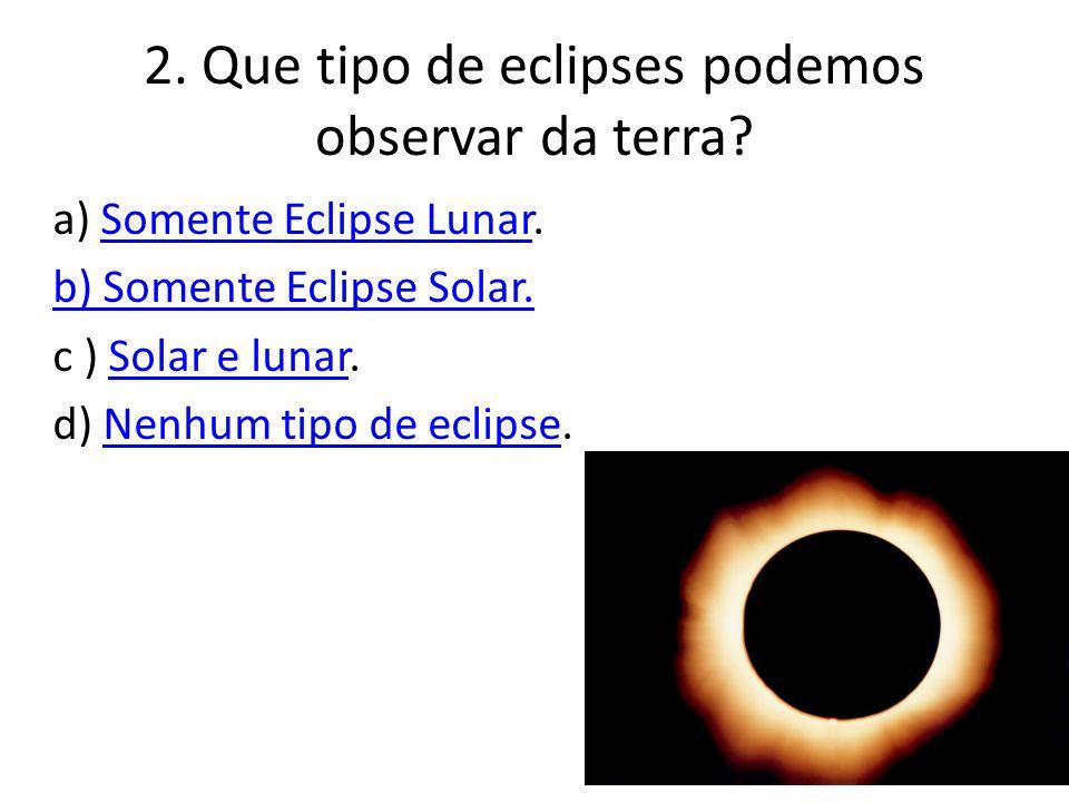 2. Que tipo de eclipses podemos observar da terra