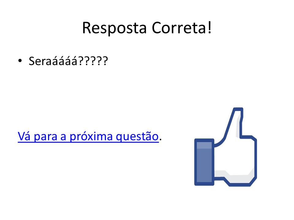 Resposta Correta! Seraáááá Vá para a próxima questão.
