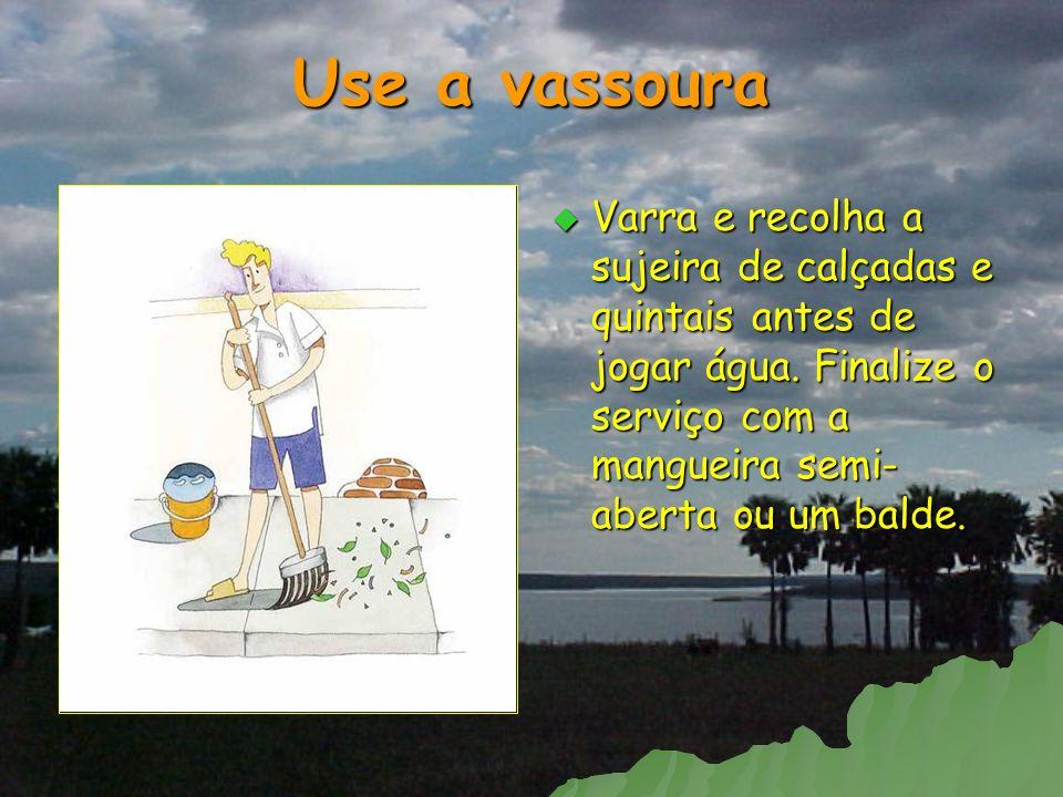 Use a vassoura Varra e recolha a sujeira de calçadas e quintais antes de jogar água.