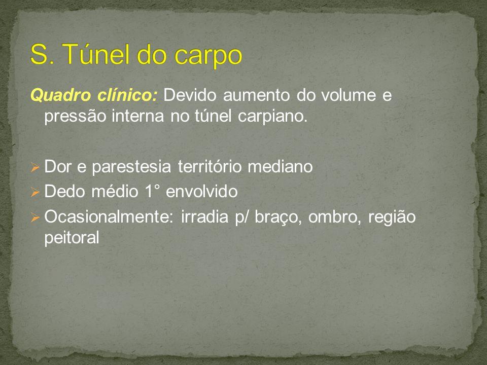 S. Túnel do carpo Quadro clínico: Devido aumento do volume e pressão interna no túnel carpiano. Dor e parestesia território mediano.
