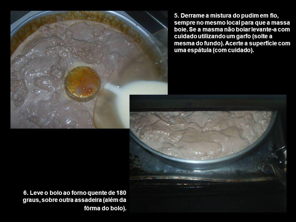 5. Derrame a mistura do pudim em fio, sempre no mesmo local para que a massa boie. Se a masma não boiar levante-a com cuidado utilizando um garfo (solte a mesma do fundo). Acerte a superfície com uma espátula (com cuidado).