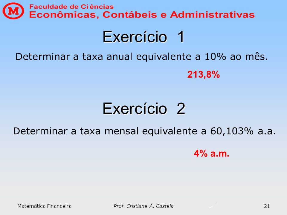 Exercício 1 Determinar a taxa anual equivalente a 10% ao mês. 213,8% Exercício 2. Determinar a taxa mensal equivalente a 60,103% a.a.