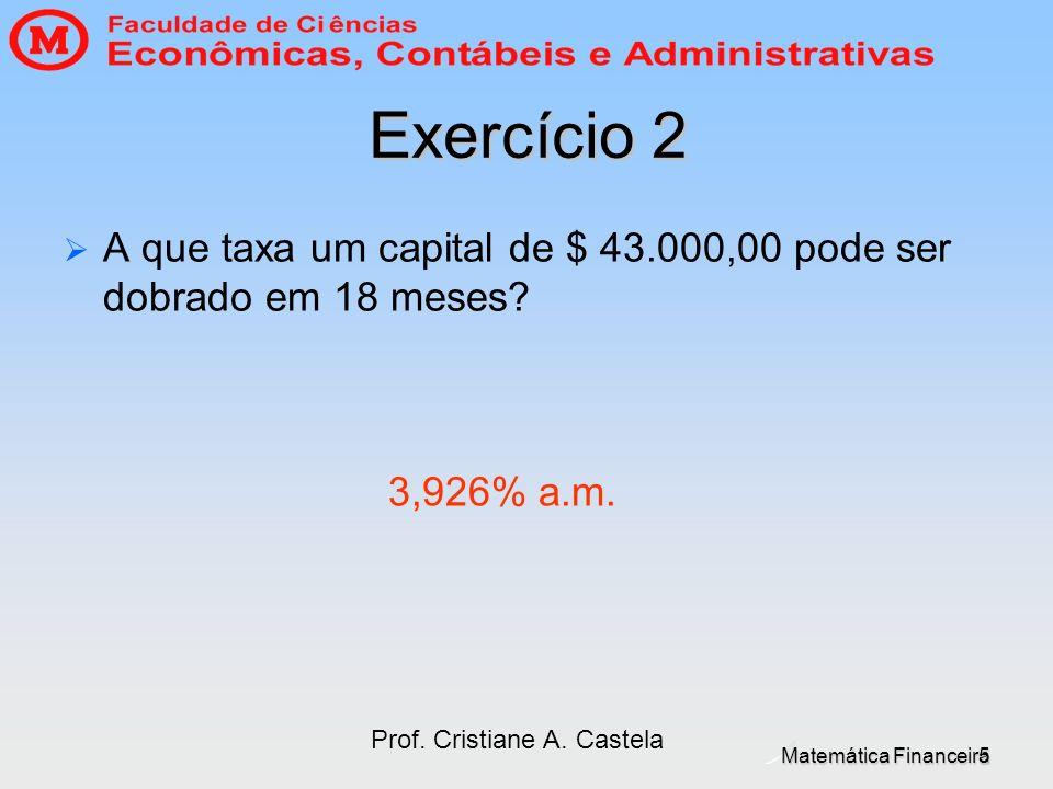 Exercício 2 A que taxa um capital de $ 43.000,00 pode ser dobrado em 18 meses 3,926% a.m. Prof. Cristiane A. Castela.