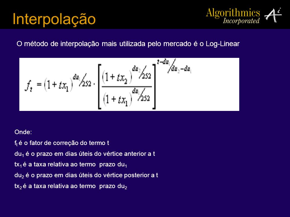 Interpolação O método de interpolação mais utilizada pelo mercado é o Log-Linear. Onde: ft é o fator de correção do termo t.