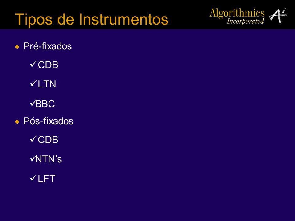 Tipos de Instrumentos Pré-fixados CDB LTN BBC Pós-fixados NTN's LFT