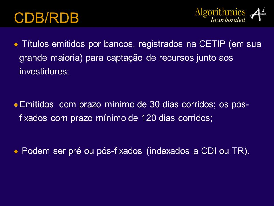 CDB/RDB Títulos emitidos por bancos, registrados na CETIP (em sua grande maioria) para captação de recursos junto aos investidores;