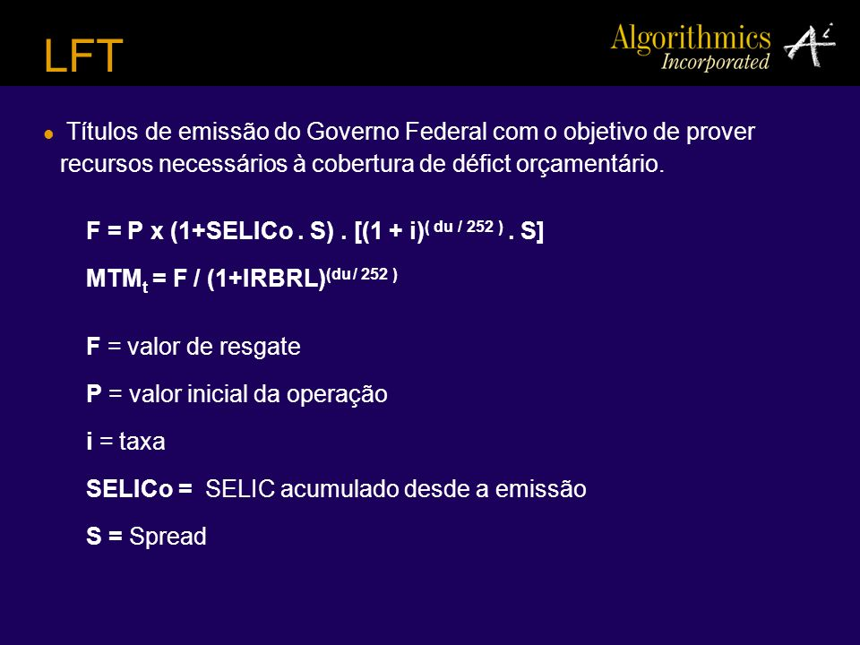 LFT Títulos de emissão do Governo Federal com o objetivo de prover recursos necessários à cobertura de défict orçamentário.