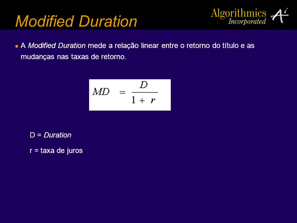 Modified Duration A Modified Duration mede a relação linear entre o retorno do título e as mudanças nas taxas de retorno.