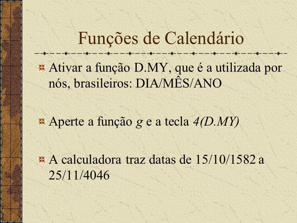 Funções de Calendário Ativar a função D.MY, que é a utilizada por nós, brasileiros: DIA/MÊS/ANO. Aperte a função g e a tecla 4(D.MY)