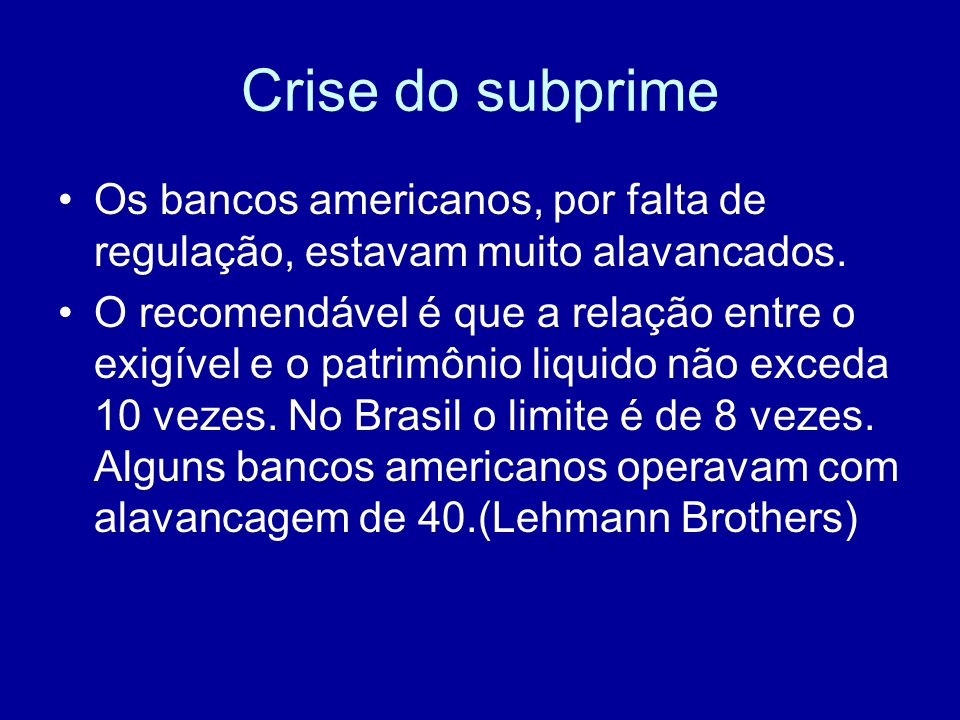 Crise do subprimeOs bancos americanos, por falta de regulação, estavam muito alavancados.