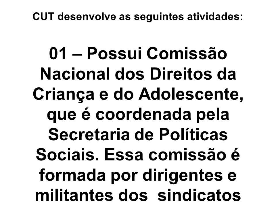 CUT desenvolve as seguintes atividades: 01 – Possui Comissão Nacional dos Direitos da Criança e do Adolescente, que é coordenada pela Secretaria de Políticas Sociais.