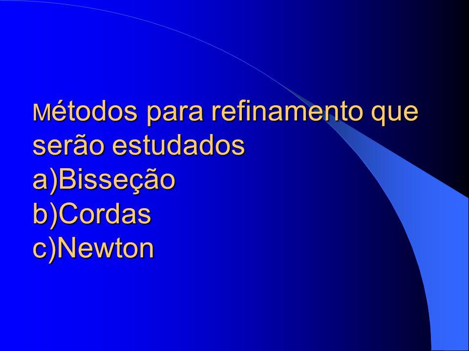 Métodos para refinamento que serão estudados a)Bisseção b)Cordas c)Newton