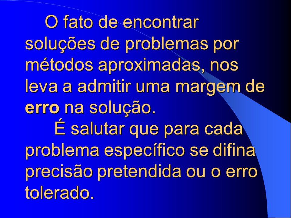 O fato de encontrar soluções de problemas por métodos aproximadas, nos leva a admitir uma margem de erro na solução.