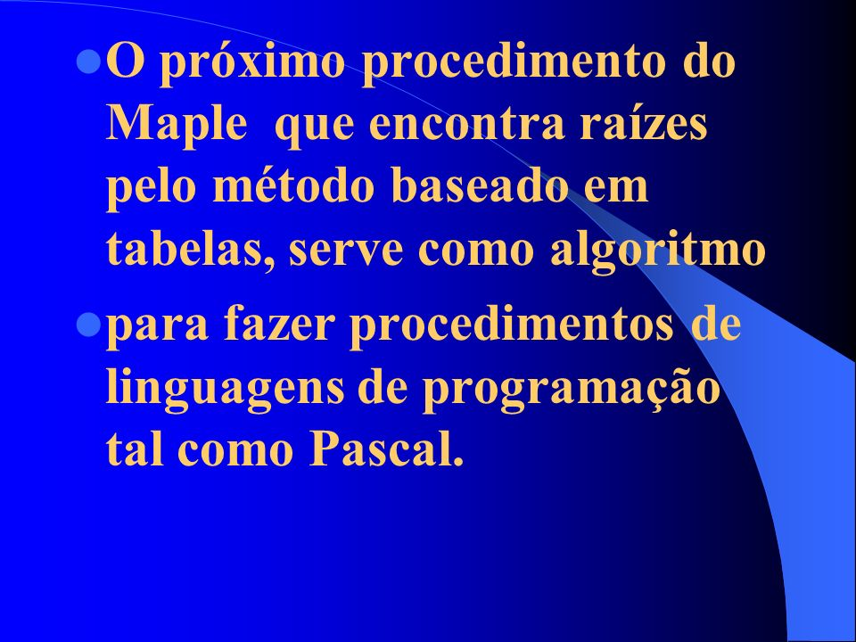 O próximo procedimento do Maple que encontra raízes pelo método baseado em tabelas, serve como algoritmo