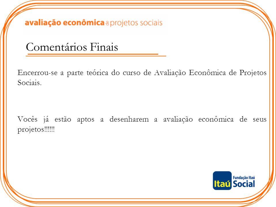 Comentários Finais Encerrou-se a parte teórica do curso de Avaliação Econômica de Projetos Sociais.