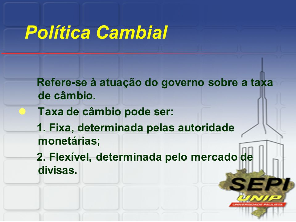 Política Cambial Refere-se à atuação do governo sobre a taxa de câmbio. Taxa de câmbio pode ser: 1. Fixa, determinada pelas autoridade monetárias;