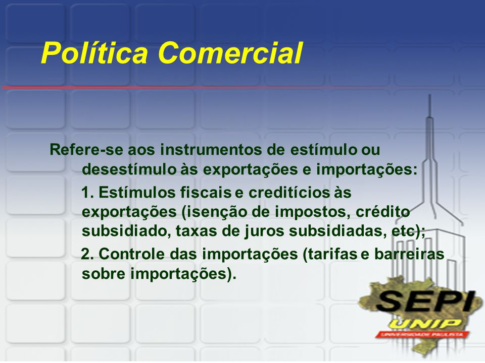 Política Comercial Refere-se aos instrumentos de estímulo ou desestímulo às exportações e importações: