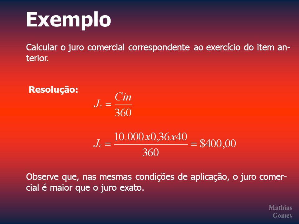 Exemplo Calcular o juro comercial correspondente ao exercício do item an- terior. Resolução: