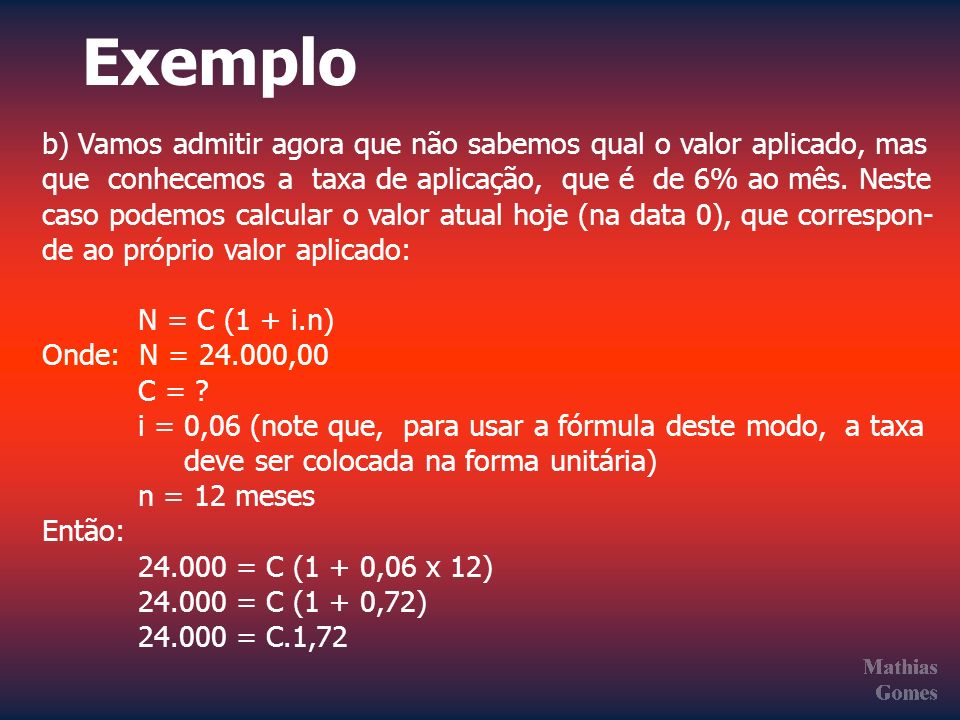 Exemplo b) Vamos admitir agora que não sabemos qual o valor aplicado, mas. que conhecemos a taxa de aplicação, que é de 6% ao mês. Neste.