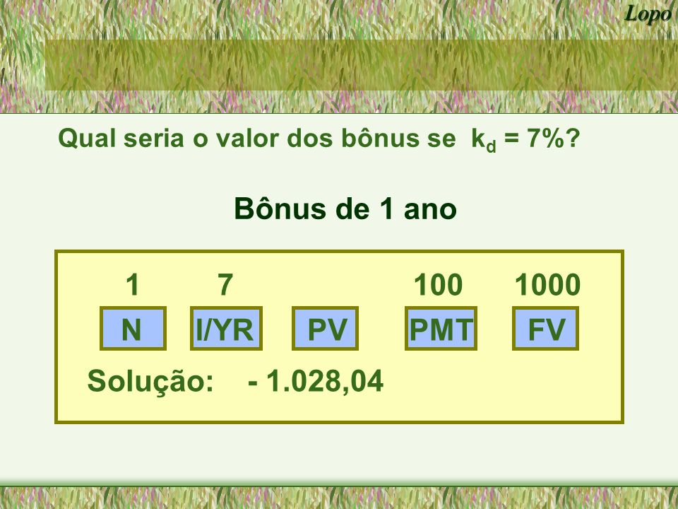 Bônus de 1 ano 1 7 100 1000 N I/YR PV PMT FV Solução: - 1.028,04
