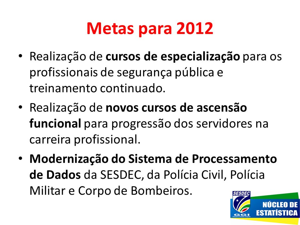 Metas para 2012 Realização de cursos de especialização para os profissionais de segurança pública e treinamento continuado.