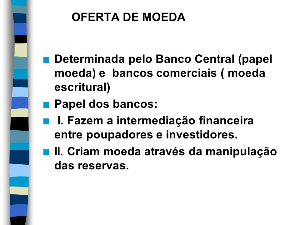 OFERTA DE MOEDA Determinada pelo Banco Central (papel moeda) e bancos comerciais ( moeda escritural)
