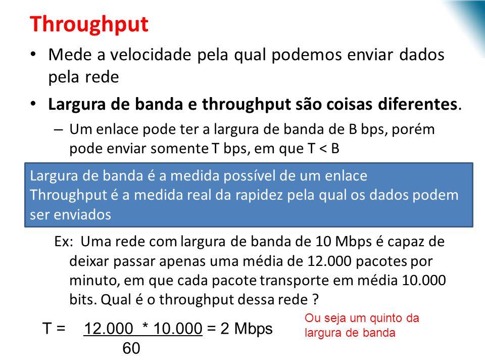 Throughput Mede a velocidade pela qual podemos enviar dados pela rede