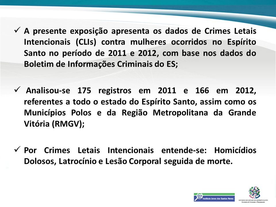 A presente exposição apresenta os dados de Crimes Letais Intencionais (CLIs) contra mulheres ocorridos no Espírito Santo no período de 2011 e 2012, com base nos dados do Boletim de Informações Criminais do ES;