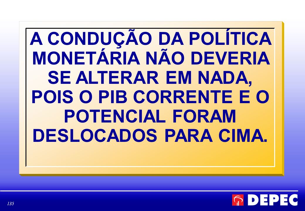 A CONDUÇÃO DA POLÍTICA MONETÁRIA NÃO DEVERIA SE ALTERAR EM NADA, POIS O PIB CORRENTE E O POTENCIAL FORAM DESLOCADOS PARA CIMA.