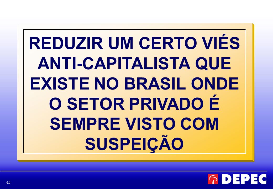 REDUZIR UM CERTO VIÉS ANTI-CAPITALISTA QUE EXISTE NO BRASIL ONDE O SETOR PRIVADO É SEMPRE VISTO COM SUSPEIÇÃO