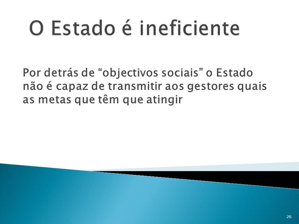 O Estado é ineficiente Por detrás de objectivos sociais o Estado não é capaz de transmitir aos gestores quais as metas que têm que atingir.