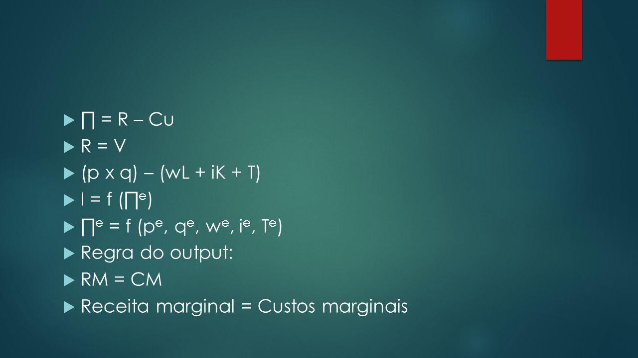 ∏ = R – Cu R = V. (p x q) – (wL + iK + T) I = f (∏e) ∏e = f (pe, qe, we, ie, Te) Regra do output: