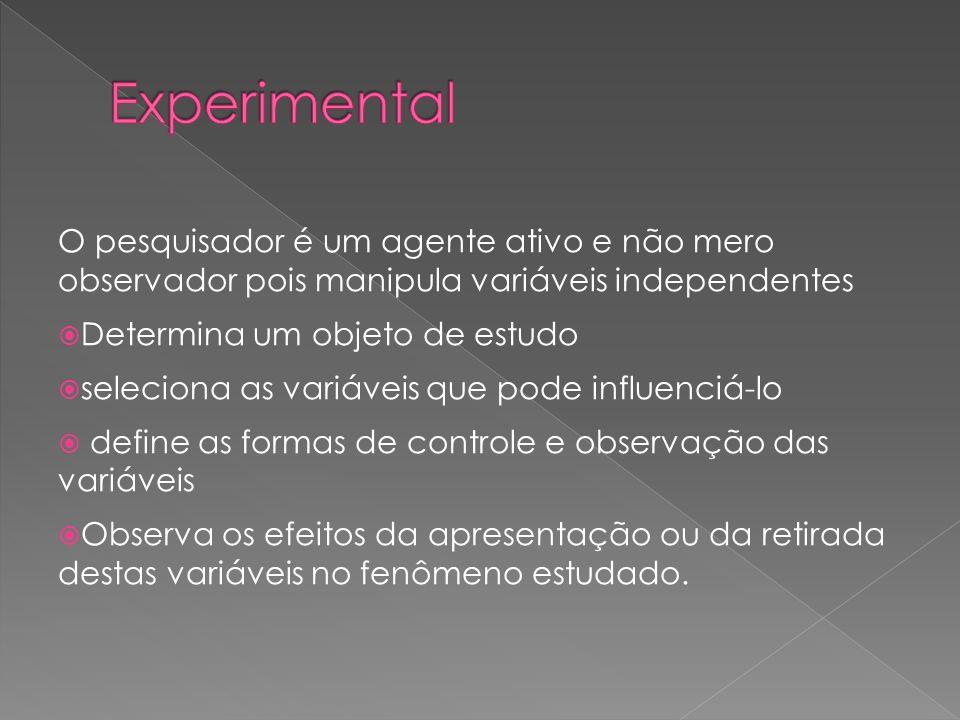 Experimental O pesquisador é um agente ativo e não mero observador pois manipula variáveis independentes.