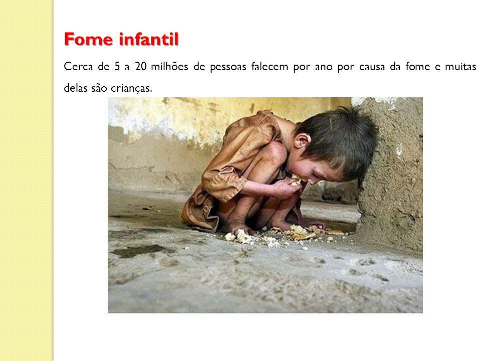 Fome infantil Cerca de 5 a 20 milhões de pessoas falecem por ano por causa da fome e muitas delas são crianças.