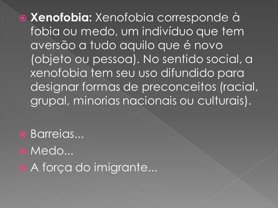 Xenofobia: Xenofobia corresponde à fobia ou medo, um indivíduo que tem aversão a tudo aquilo que é novo (objeto ou pessoa). No sentido social, a xenofobia tem seu uso difundido para designar formas de preconceitos (racial, grupal, minorias nacionais ou culturais).