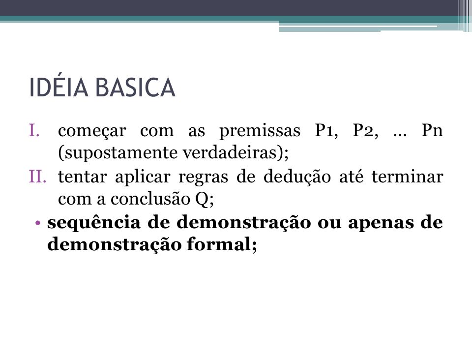 IDÉIA BASICA começar com as premissas P1, P2, ... Pn (supostamente verdadeiras); tentar aplicar regras de dedução até terminar com a conclusão Q;