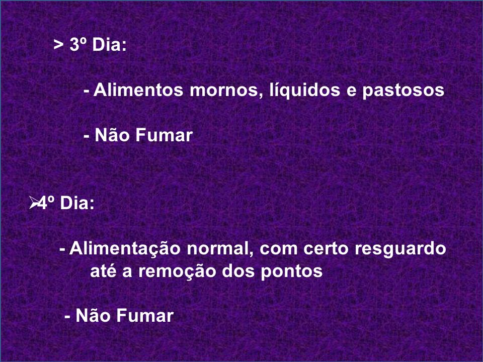 > 3º Dia: - Alimentos mornos, líquidos e pastosos. - Não Fumar. 4º Dia: - Alimentação normal, com certo resguardo.