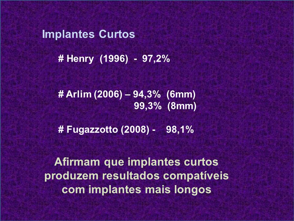 Implantes Curtos # Henry (1996) - 97,2% # Arlim (2006) – 94,3% (6mm) 99,3% (8mm) # Fugazzotto (2008) - 98,1%
