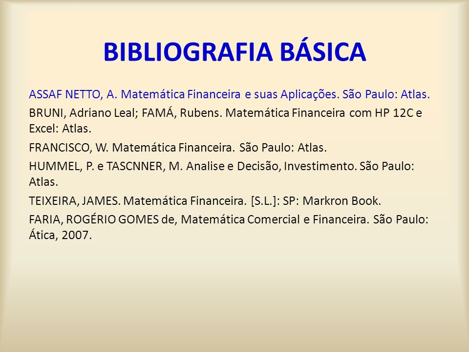 BIBLIOGRAFIA BÁSICA ASSAF NETTO, A. Matemática Financeira e suas Aplicações. São Paulo: Atlas.