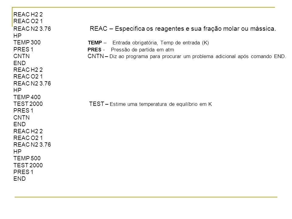 REAC H2 2 REAC O2 1. REAC N2 3.76 REAC – Especifica os reagentes e sua fração molar ou mássica.