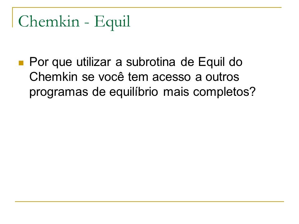 Chemkin - Equil Por que utilizar a subrotina de Equil do Chemkin se você tem acesso a outros programas de equilíbrio mais completos